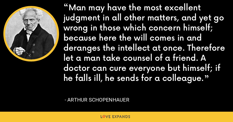 Man may have the most excellent judgment in all other matters, and yet go wrong in those which concern himself; because here the will comes in and deranges the intellect at once. Therefore let a man take counsel of a friend. A doctor can cure everyone but himself; if he falls ill, he sends for a colleague. - Arthur Schopenhauer