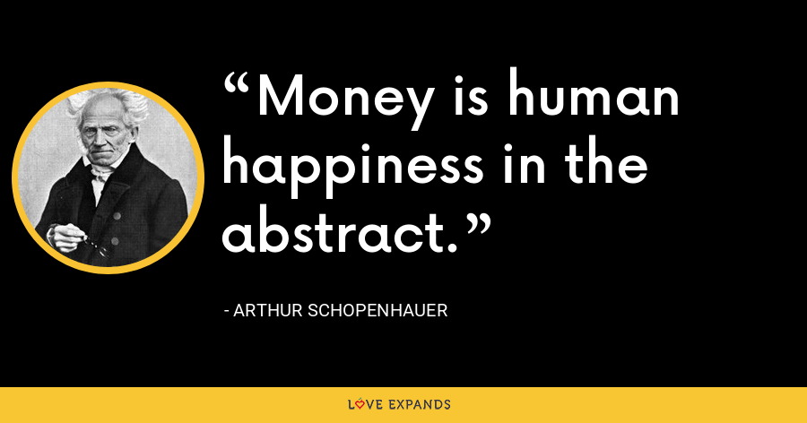 Money is human happiness in the abstract. - Arthur Schopenhauer