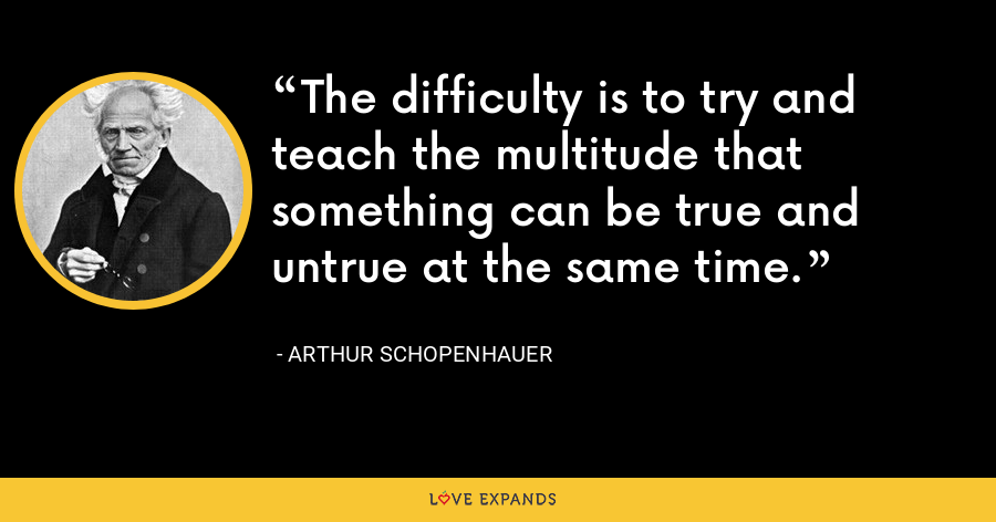 The difficulty is to try and teach the multitude that something can be true and untrue at the same time. - Arthur Schopenhauer