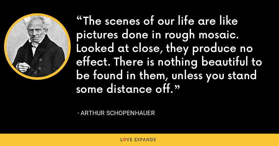 The scenes of our life are like pictures done in rough mosaic. Looked at close, they produce no effect. There is nothing beautiful to be found in them, unless you stand some distance off. - Arthur Schopenhauer