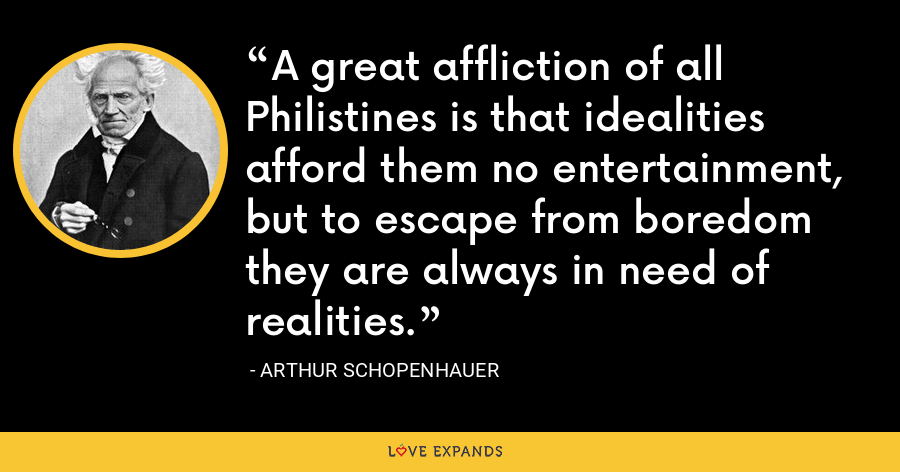 A great affliction of all Philistines is that idealities afford them no entertainment, but to escape from boredom they are always in need of realities. - Arthur Schopenhauer