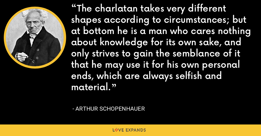 The charlatan takes very different shapes according to circumstances; but at bottom he is a man who cares nothing about knowledge for its own sake, and only strives to gain the semblance of it that he may use it for his own personal ends, which are always selfish and material. - Arthur Schopenhauer