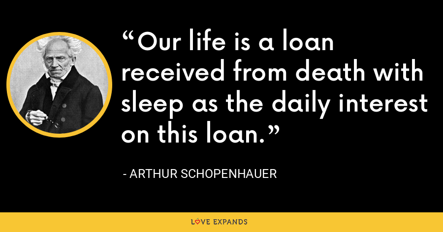 Our life is a loan received from death with sleep as the daily interest on this loan. - Arthur Schopenhauer