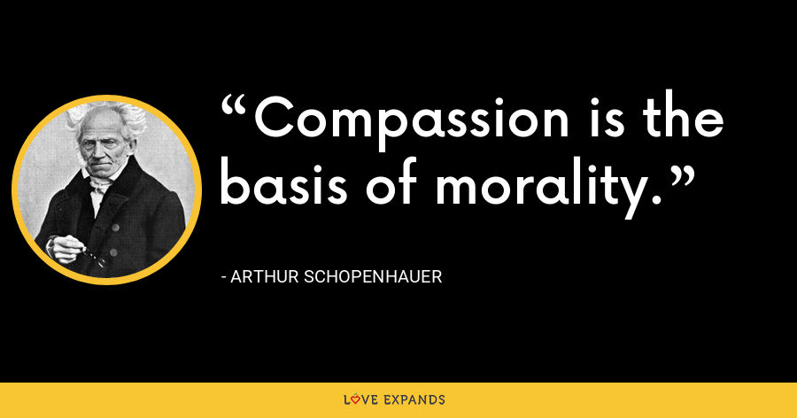 Compassion is the basis of morality. - Arthur Schopenhauer