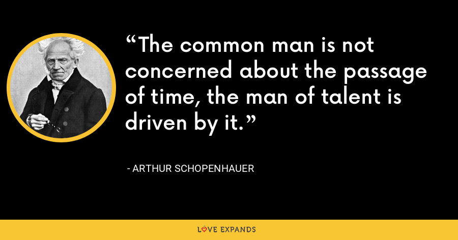 The common man is not concerned about the passage of time, the man of talent is driven by it. - Arthur Schopenhauer