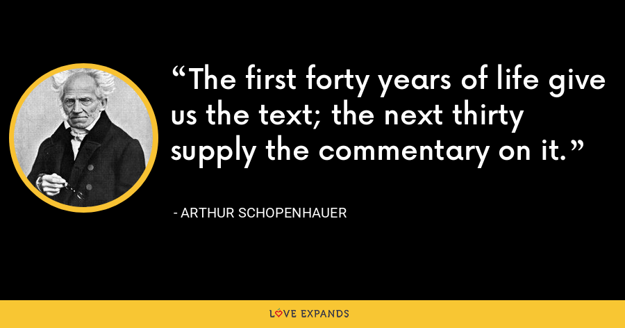 The first forty years of life give us the text; the next thirty supply the commentary on it. - Arthur Schopenhauer