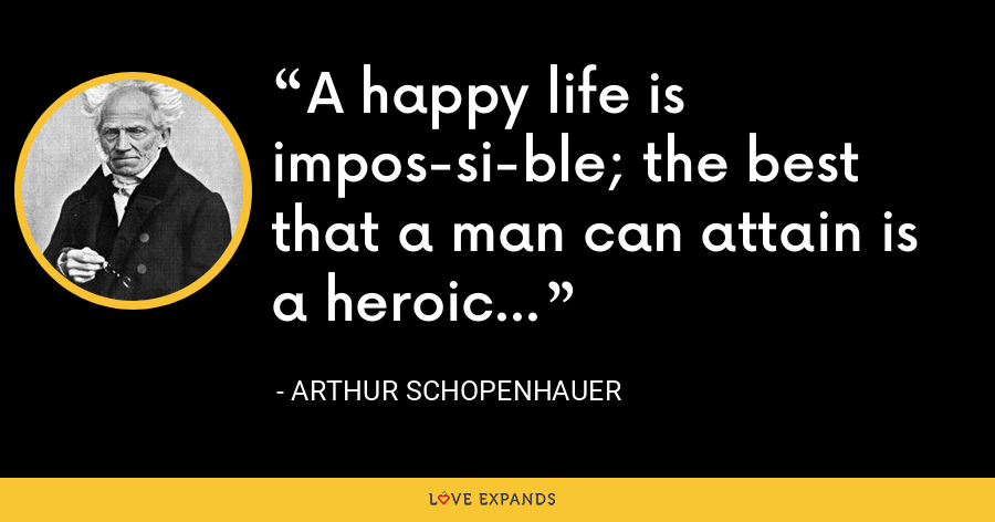 A happy life is impossible; the best that a man can attain is a heroic life. - Arthur Schopenhauer