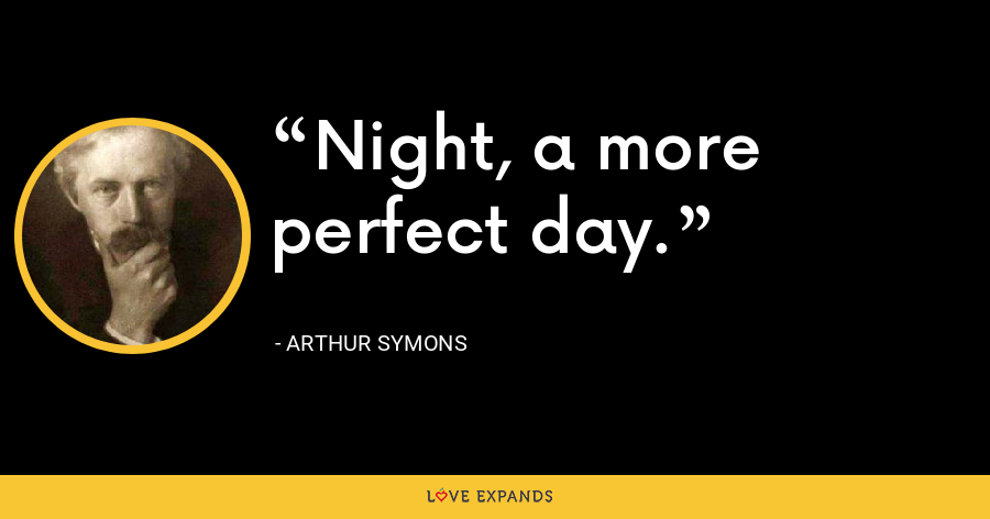Night, a more perfect day. - Arthur Symons