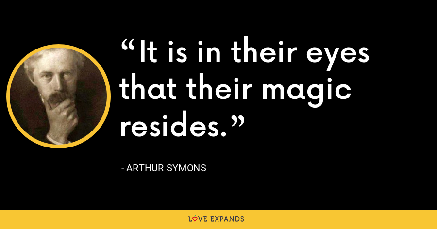 It is in their eyes that their magic resides. - Arthur Symons