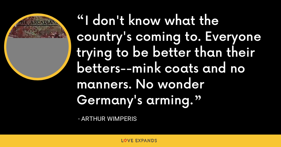 I don't know what the country's coming to. Everyone trying to be better than their betters--mink coats and no manners. No wonder Germany's arming. - Arthur Wimperis