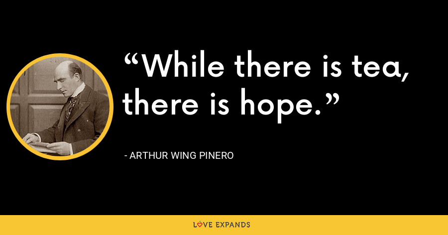 While there is tea, there is hope. - Arthur Wing Pinero