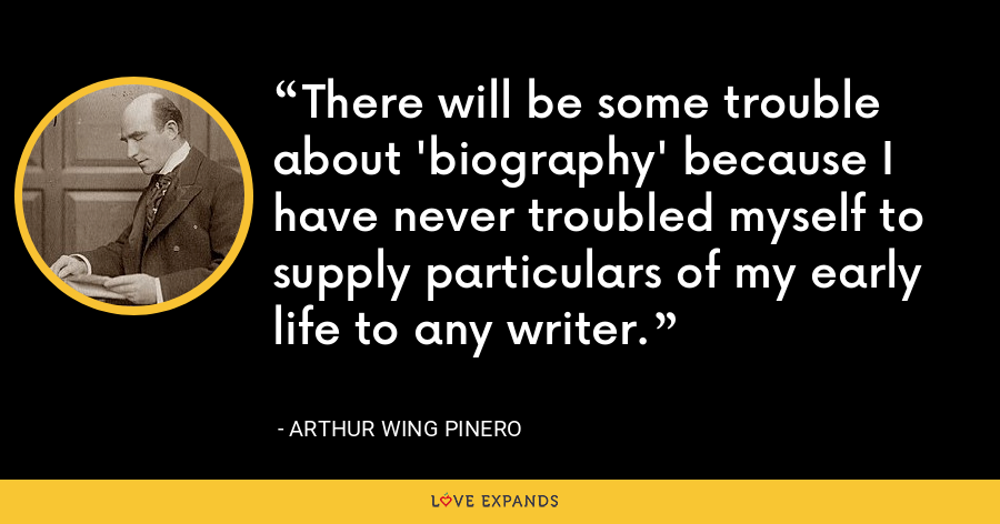 There will be some trouble about 'biography' because I have never troubled myself to supply particulars of my early life to any writer. - Arthur Wing Pinero