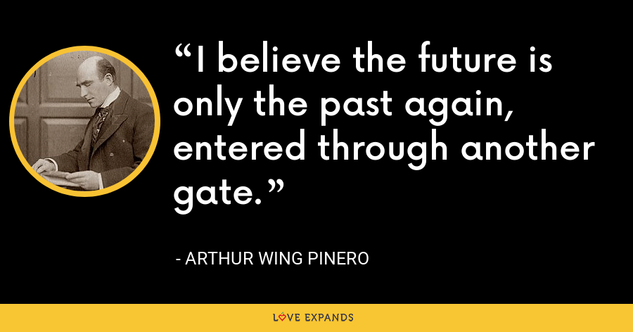 I believe the future is only the past again, entered through another gate. - Arthur Wing Pinero