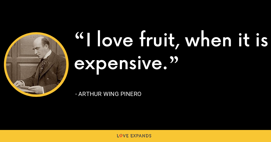 I love fruit, when it is expensive. - Arthur Wing Pinero