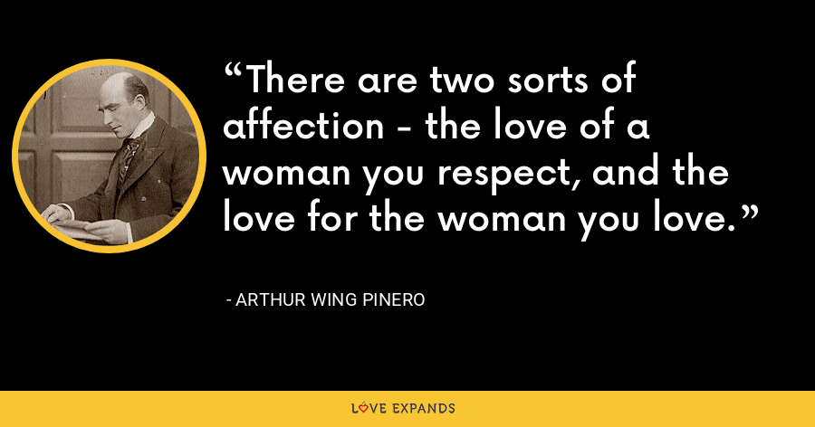 There are two sorts of affection - the love of a woman you respect, and the love for the woman you love. - Arthur Wing Pinero