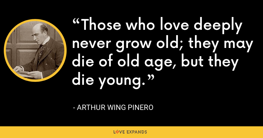 Those who love deeply never grow old; they may die of old age, but they die young. - Arthur Wing Pinero
