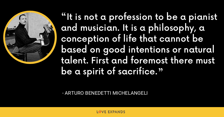 It is not a profession to be a pianist and musician. It is a philosophy, a conception of life that cannot be based on good intentions or natural talent. First and foremost there must be a spirit of sacrifice. - Arturo Benedetti Michelangeli