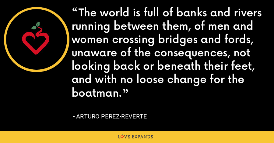 The world is full of banks and rivers running between them, of men and women crossing bridges and fords, unaware of the consequences, not looking back or beneath their feet, and with no loose change for the boatman. - Arturo Perez-Reverte