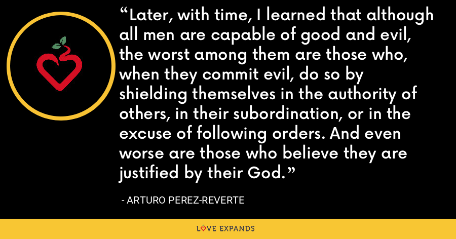 Later, with time, I learned that although all men are capable of good and evil, the worst among them are those who, when they commit evil, do so by shielding themselves in the authority of others, in their subordination, or in the excuse of following orders. And even worse are those who believe they are justified by their God. - Arturo Perez-Reverte