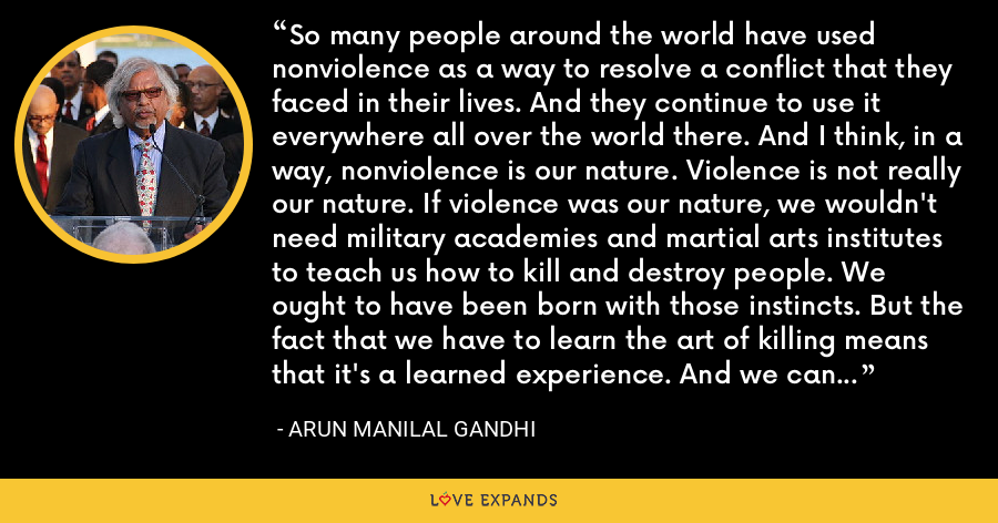 So many people around the world have used nonviolence as a way to resolve a conflict that they faced in their lives. And they continue to use it everywhere all over the world there. And I think, in a way, nonviolence is our nature. Violence is not really our nature. If violence was our nature, we wouldn't need military academies and martial arts institutes to teach us how to kill and destroy people. We ought to have been born with those instincts. But the fact that we have to learn the art of killing means that it's a learned experience. And we can always unlearn it. - Arun Manilal Gandhi