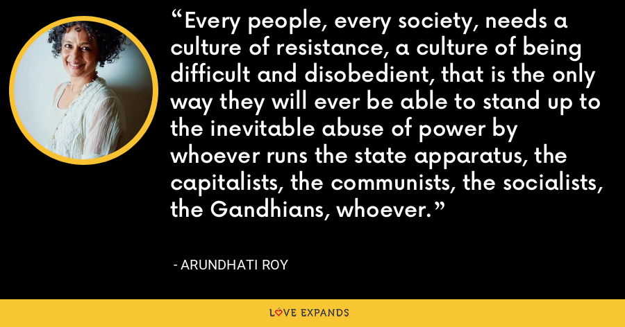 Every people, every society, needs a culture of resistance, a culture of being difficult and disobedient, that is the only way they will ever be able to stand up to the inevitable abuse of power by whoever runs the state apparatus, the capitalists, the communists, the socialists, the Gandhians, whoever. - Arundhati Roy