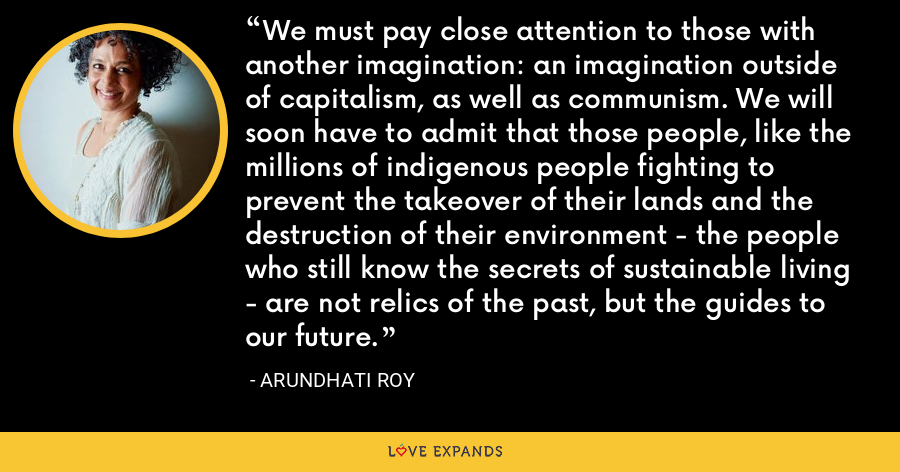 We must pay close attention to those with another imagination: an imagination outside of capitalism, as well as communism. We will soon have to admit that those people, like the millions of indigenous people fighting to prevent the takeover of their lands and the destruction of their environment - the people who still know the secrets of sustainable living - are not relics of the past, but the guides to our future. - Arundhati Roy
