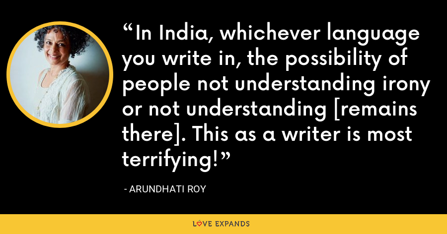 In India, whichever language you write in, the possibility of people not understanding irony or not understanding [remains there]. This as a writer is most terrifying! - Arundhati Roy