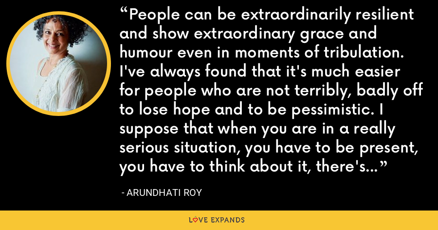 People can be extraordinarily resilient and show extraordinary grace and humour even in moments of tribulation. I've always found that it's much easier for people who are not terribly, badly off to lose hope and to be pessimistic. I suppose that when you are in a really serious situation, you have to be present, you have to think about it, there's not much scope for self-pity. - Arundhati Roy
