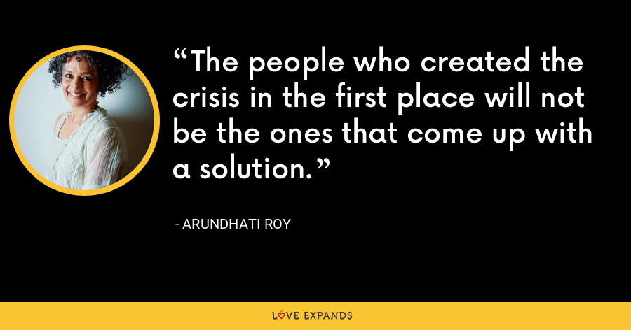 The people who created the crisis in the first place will not be the ones that come up with a solution. - Arundhati Roy