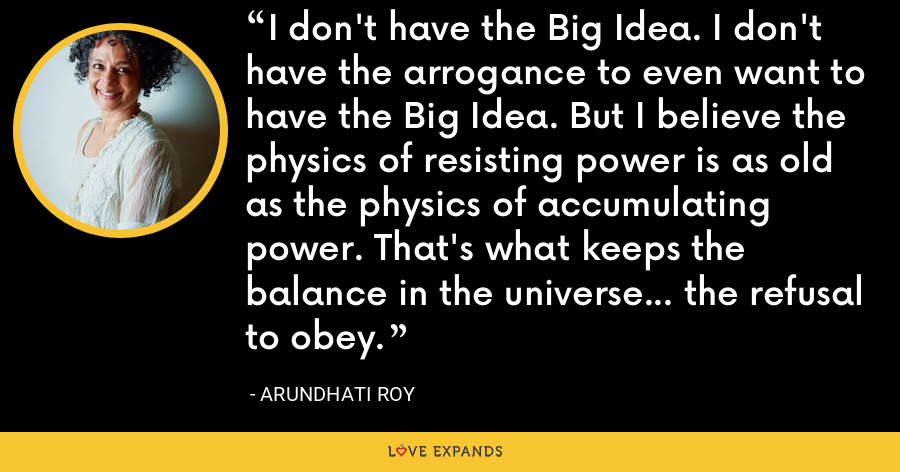 I don't have the Big Idea. I don't have the arrogance to even want to have the Big Idea. But I believe the physics of resisting power is as old as the physics of accumulating power. That's what keeps the balance in the universe... the refusal to obey. - Arundhati Roy