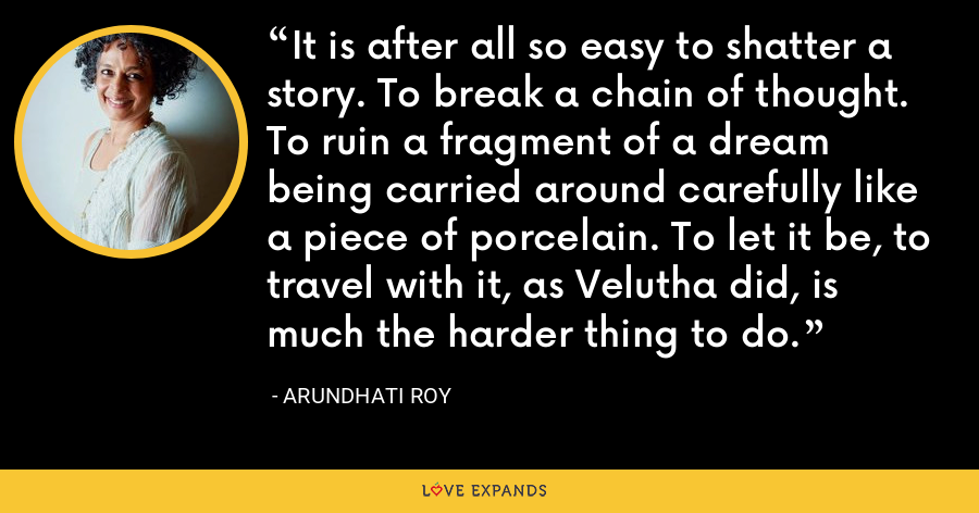 It is after all so easy to shatter a story. To break a chain of thought. To ruin a fragment of a dream being carried around carefully like a piece of porcelain. To let it be, to travel with it, as Velutha did, is much the harder thing to do. - Arundhati Roy