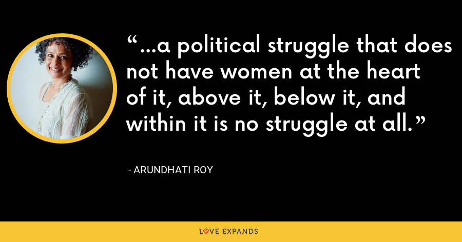...a political struggle that does not have women at the heart of it, above it, below it, and within it is no struggle at all. - Arundhati Roy