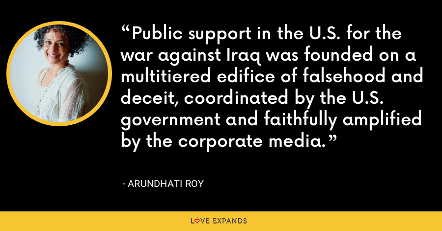 Public support in the U.S. for the war against Iraq was founded on a multitiered edifice of falsehood and deceit, coordinated by the U.S. government and faithfully amplified by the corporate media. - Arundhati Roy