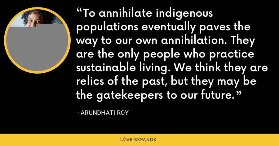 To annihilate indigenous populations eventually paves the way to our own annihilation. They are the only people who practice sustainable living. We think they are relics of the past, but they may be the gatekeepers to our future. - Arundhati Roy