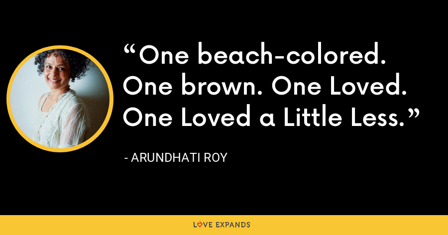 One beach-colored. One brown. One Loved. One Loved a Little Less. - Arundhati Roy