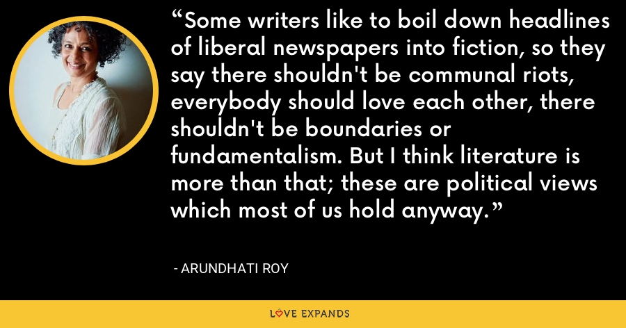 Some writers like to boil down headlines of liberal newspapers into fiction, so they say there shouldn't be communal riots, everybody should love each other, there shouldn't be boundaries or fundamentalism. But I think literature is more than that; these are political views which most of us hold anyway. - Arundhati Roy