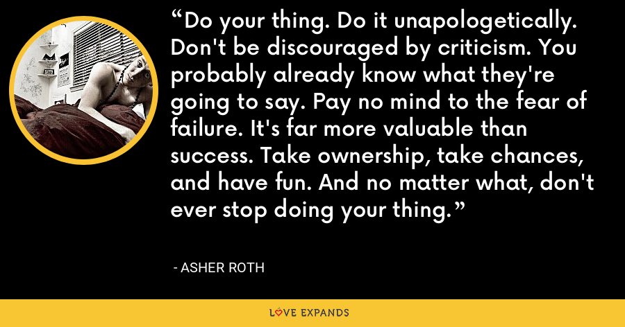 Do your thing. Do it unapologetically. Don't be discouraged by criticism. You probably already know what they're going to say. Pay no mind to the fear of failure. It's far more valuable than success. Take ownership, take chances, and have fun. And no matter what, don't ever stop doing your thing. - Asher Roth