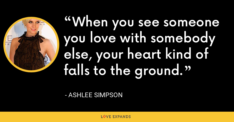 When you see someone you love with somebody else, your heart kind of falls to the ground. - Ashlee Simpson