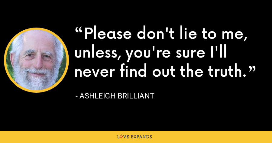 Please don't lie to me, unless, you're sure I'll never find out the truth. - Ashleigh Brilliant