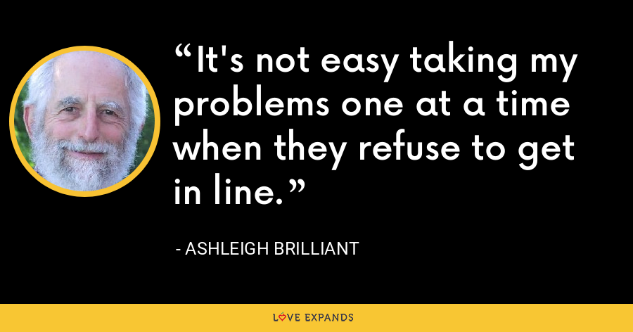 It's not easy taking my problems one at a time when they refuse to get in line. - Ashleigh Brilliant
