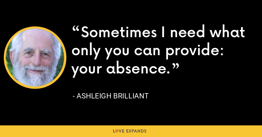 Sometimes I need what only you can provide: your absence. - Ashleigh Brilliant