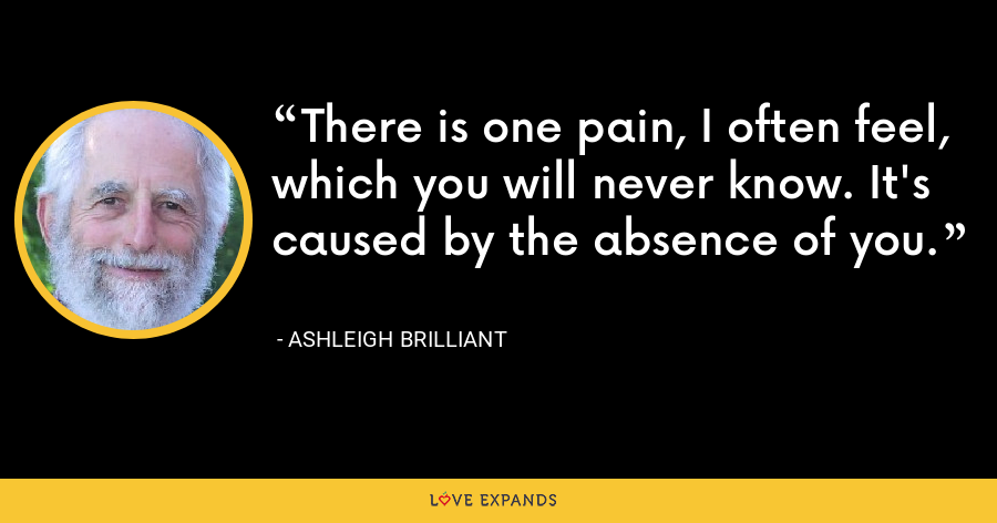 There is one pain, I often feel, which you will never know. It's caused by the absence of you. - Ashleigh Brilliant