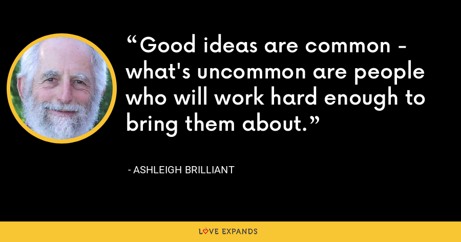 Good ideas are common - what's uncommon are people who will work hard enough to bring them about. - Ashleigh Brilliant