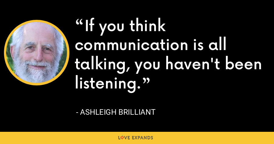 If you think communication is all talking, you haven't been listening. - Ashleigh Brilliant