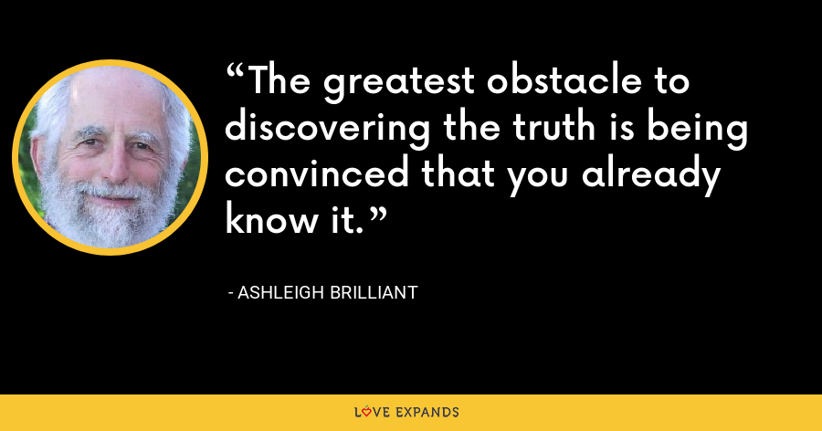 The greatest obstacle to discovering the truth is being convinced that you already know it. - Ashleigh Brilliant