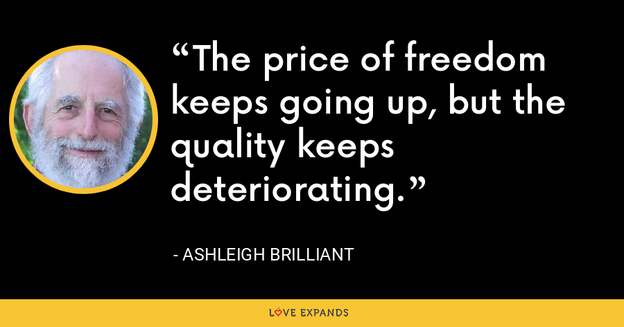 The price of freedom keeps going up, but the quality keeps deteriorating. - Ashleigh Brilliant