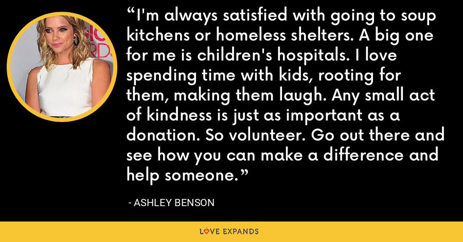 I'm always satisfied with going to soup kitchens or homeless shelters. A big one for me is children's hospitals. I love spending time with kids, rooting for them, making them laugh. Any small act of kindness is just as important as a donation. So volunteer. Go out there and see how you can make a difference and help someone. - Ashley Benson
