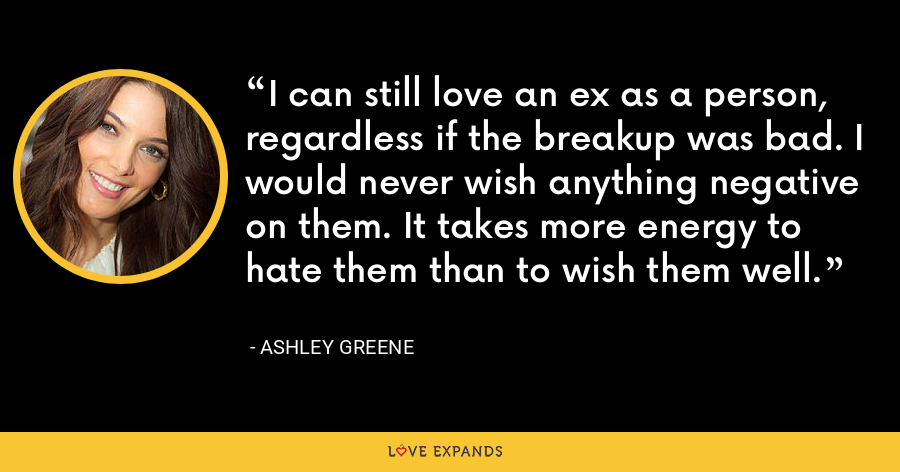 I can still love an ex as a person, regardless if the breakup was bad. I would never wish anything negative on them. It takes more energy to hate them than to wish them well. - Ashley Greene