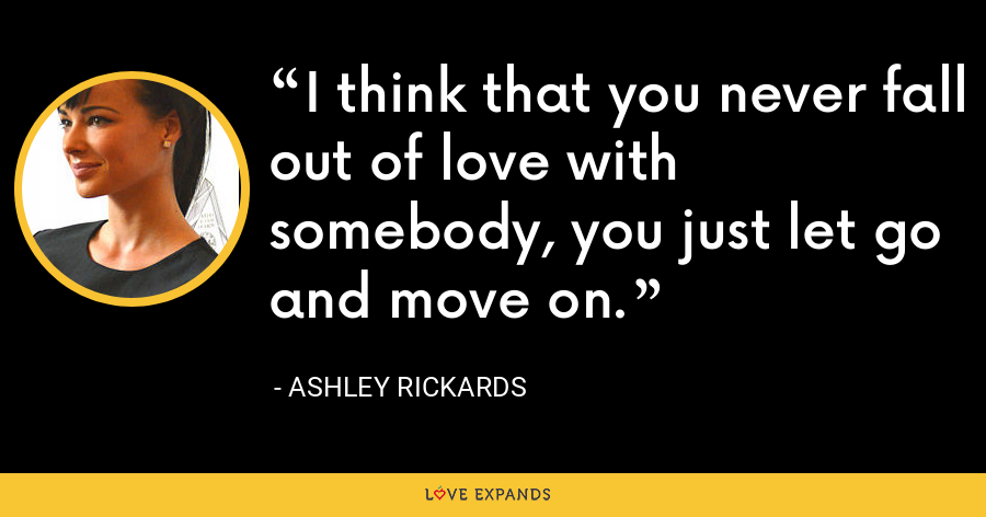 I think that you never fall out of love with somebody, you just let go and move on. - Ashley Rickards