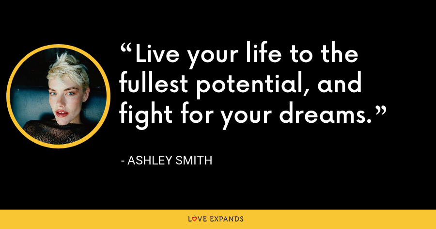 Live your life to the fullest potential, and fight for your dreams. - Ashley Smith